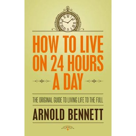 How to Live on 24 Hours a Day : The Original Guide to Living Life to the
