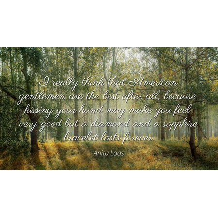 Anita Loos - Famous Quotes Laminated POSTER PRINT 24x20 - I really think that American gentlemen are the best after all, because kissing your hand may make you feel very good but a diamond and a