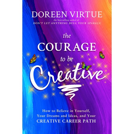 The Courage to Be Creative : How to Believe in Yourself, Your Dreams and Ideas, and Your Creative Career Path