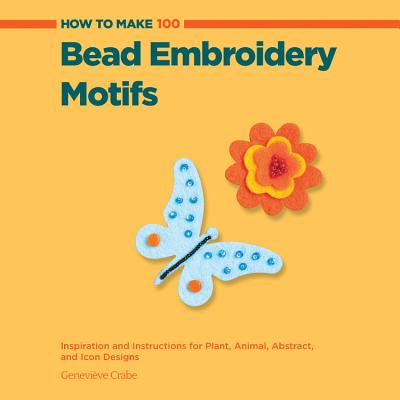 How to Make 100 Bead Embroidery Motifs : Inspiration and Instructions for Plant, Animal, Abstract, and Icon Designs