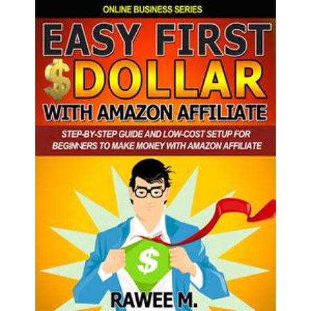 Easy First $Dollar With Amazon Affiliate : Step-By-Step Guide and Low-Cost Setup for Beginners to Make Money with Amazon Affiliate -