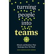 Turning People into Teams : Rituals and Routines That Redesign How We Work