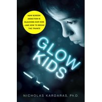 Glow Kids : How Screen Addiction Is Hijacking Our Kids - and How to Break the Trance