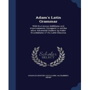 Adam's Latin Grammar : With Numerous Additions and Improvements, Designed to Aid the More Advanced Student by Fuller Elucidations of the Latin Classics
