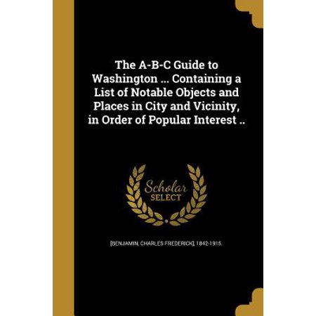 The A-B-C Guide to Washington ... Containing a List of Notable Objects and Places in City and Vicinity, in Order of Popular Interest ..