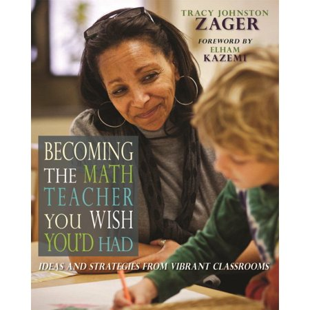 Becoming the Math Teacher You Wish You'd Had : Ideas and Strategies from Vibrant Classrooms