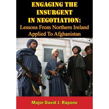 Engaging The Insurgent In Negotiation: Lessons From Northern Ireland Applied To Afghanistan - eBook