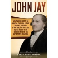 John Jay: A Captivating Guide to an American Statesman, Patriot, Diplomat, Governor of New York, the First Chief Justice, and One of the Founding Fathers of the United States of America (Hardcover)