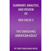Summary, Analysis, and Review of Ben Sasse's the Vanishing American Adult : Our Coming-Of-Age Crisis and How to Rebuild a Culture of Self-Reliance