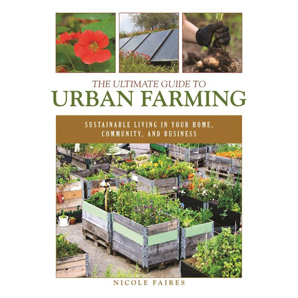 The Ultimate Guide to Urban Farming : Sustainable Living in Your Home, Community, and Business