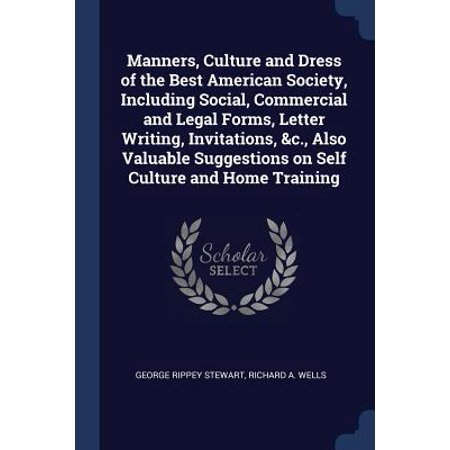 Manners, Culture and Dress of the Best American Society, Including Social, Commercial and Legal Forms, Letter Writing, Invitations, &c., Also Valuable Suggestions on Self Culture and Home