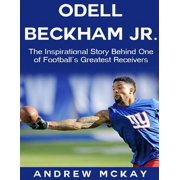 Odell Beckham Jr: The Inspirational Story Behind One of Football's Greatest Receivers - eBook