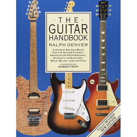 The Guitar Handbook : A Unique Source Book for the Guitar Player - Amateur or Professional, Acoustic or Electrice, Rock, Blues, Jazz, or