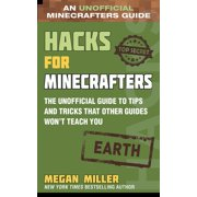 Hacks for Minecrafters: Hacks for Minecrafters: Earth : The Unofficial Guide to Tips and Tricks That Other Guides Won't Teach You (Hardcover)