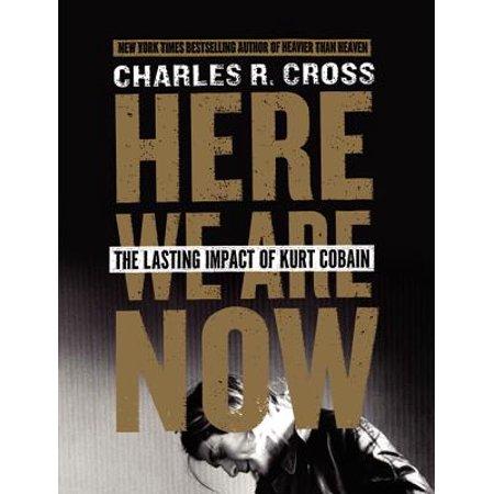 Here We Are Now : The Lasting Impact of Kurt (Best Kurt Cobain Biography)