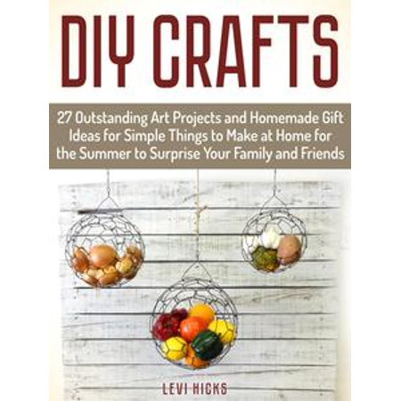 Diy Crafts: 27 Outstanding Art Projects and Homemade Gift Ideas for Simple Things to Make at Home for the Summer to Surprise Your Family and Friends - eBook