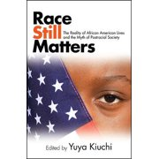 Race Still Matters : The Reality of African American Lives and the Myth of Postracial Society
