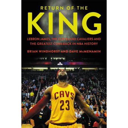 Return of the King : LeBron James, the Cleveland Cavaliers and the Greatest Comeback in NBA History