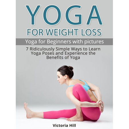 Yoga for Weight Loss: 7 Ridiculously Simple Ways to Learn Yoga Poses and Experience the Benefits of Yoga. Yoga for Beginners -