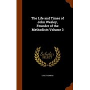 The Life and Times of John Wesley, Founder of the Methodists Volume 3