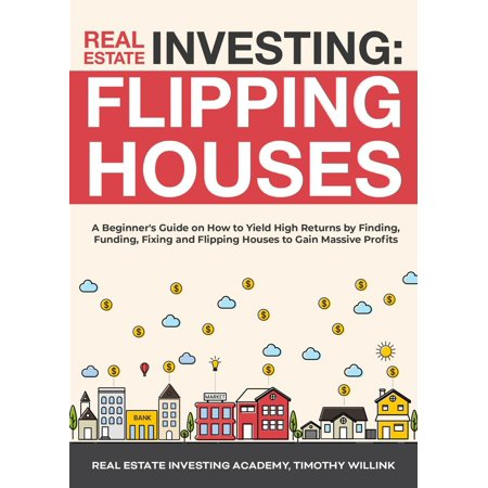 Real Estate Investing: Flipping Houses: A Beginner's Guide on How to Yield High Returns by Finding, Funding, Fixing and Flipping Houses to Gain Massive Profits - (Steps To Flipping A House For Profit)