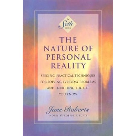 The Nature of Personal Reality : Specific, Practical Techniques for Solving Everyday Problems and Enriching the Life You (Back To Life Back To Reality Remix)
