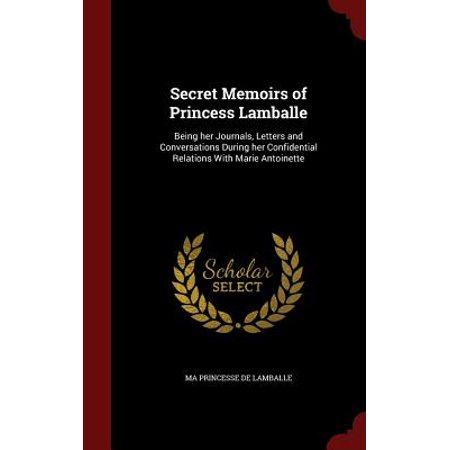 Secret Memoirs of Princess Lamballe : Being Her Journals, Letters and Conversations During Her Confidential Relations with Marie Antoinette