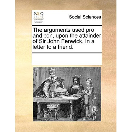 The Arguments Used Pro and Con, Upon the Attainder of Sir John Fenwick. in a Letter to a