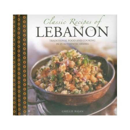 Classic Recipes Of Lebanon  Traditional Food And Cooking In 25 Authentic Dishes