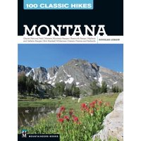 100 Classic Hikes: Montana : Glacier National Park, Western Mountain Ranges, Beartooth Range, Madison and Gallatin Ranges, Bob Marshall Wilderness, Eastern Prairies and Badlands