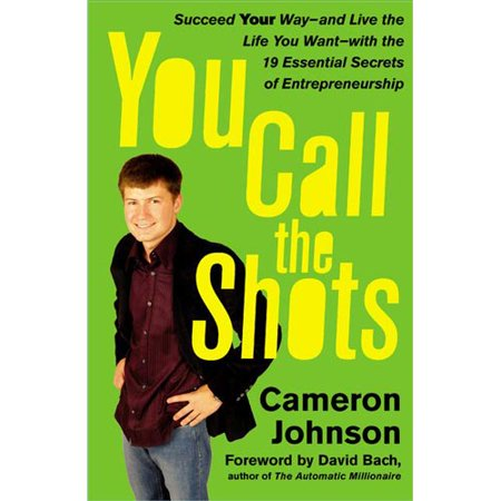 You Call the Shots: Succeed Your Way-and Live the Life You Want-with the 19 Essential Secrets of Entrepreneurship