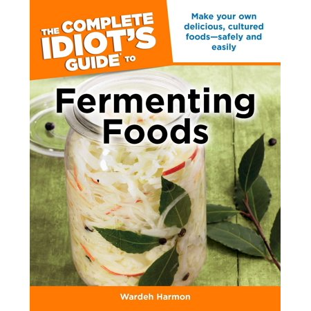 The Complete Idiot's Guide to Fermenting Foods : Make Your Own Delicious, Cultured Foods Safely and Easily (make your own dog food)