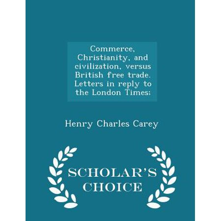 Commerce, Christianity, and Civilization, Versus British Free Trade. Letters in Reply to the London Times; - Scholar's Choice Edition