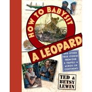 How to Babysit a Leopard : and Other True Stories from Our Travels Across Six Continents