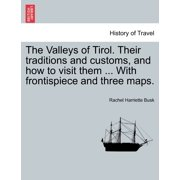 The Valleys of Tirol. Their Traditions and Customs, and How to Visit Them ... with Frontispiece and Three Maps.