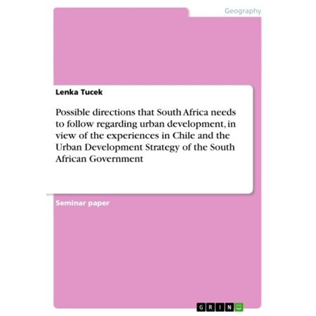 Possible directions that South Africa needs to follow regarding urban development, in view of the experiences in Chile and the Urban Development Strategy of the South African Government - (Physical Geography Of Africa South Of The Sahara)