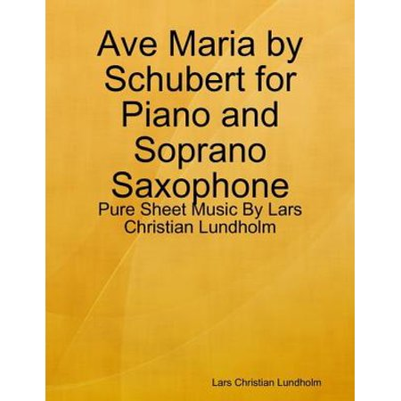 Ave Maria by Schubert for Piano and Soprano Saxophone - Pure Sheet Music By Lars Christian Lundholm - eBook ()