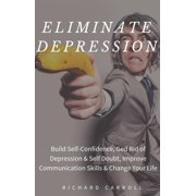 Eliminate Depression: Build Self-Confidence, Ged Rid of Depression & Self Doubt, Improve Communication Skills & Change Your Life - eBook