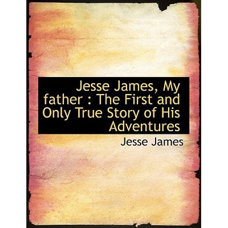 Jesse James, My Father : The First and Only True Story of His