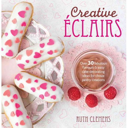 Creative Eclairs : Over 30 Fabulous Flavours and Easy Cake Decorating Ideas for Eclairs and Other Choux Pastry Creations