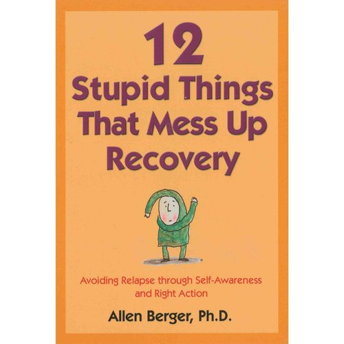 12 Stupid Things that Mess Up Recovery: Avoiding Relapse Through Self Awareness and Right Action