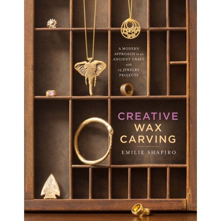 Creative Wax Carving : A Modern Approach to an Ancient Craft with 15 Jewelry (Ancient Jewelry)