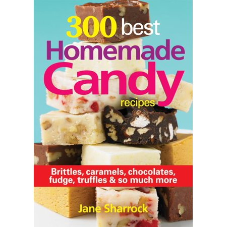 300 Best Homemade Candy Recipes : Brittles, Caramels, Chocolate, Fudge, Truffles and So Much More