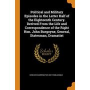 Political and Military Episodes in the Latter Half of the Eighteenth Century. Derived from the Life and Correspondence of the Right Hon. John Burgoyne Paperback