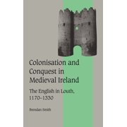 Cambridge Studies in Medieval Life & Thought; Fourth: Colonisation and Conquest in Medieval Ireland : The English in Louth, 1170 1330 (Series #42) (Hardcover)