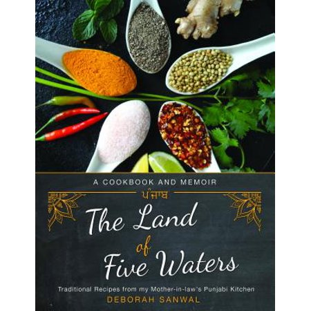 The Land of Five Waters : Traditional Recipes from My Mother-In-Law's Punjabi