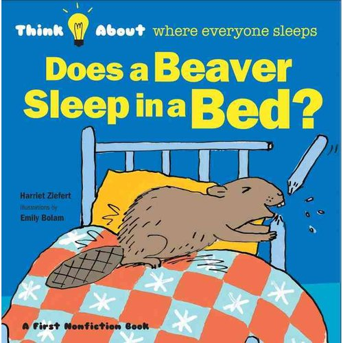 Does a Beaver Sleep in a Bed?: Think About where Everyone Sleeps
