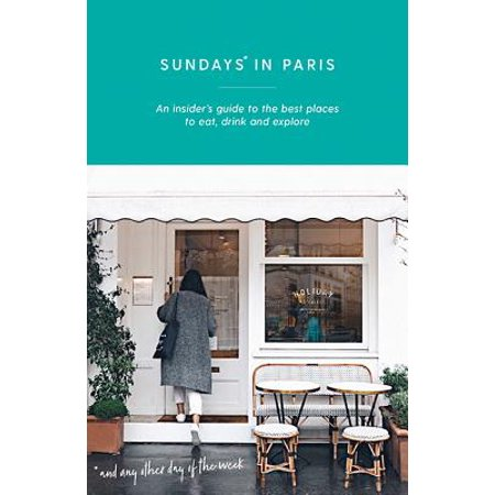 Sundays in paris : an insider's guide to the best places to eat, drink and explore - and every other: (Best Map Of Paris For Tourists)