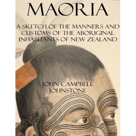 Maoria: A Sketch of the Manners and Customs of the Aboriginal Inhabitants of New Zealand -
