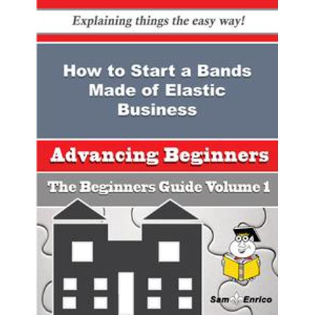 How to Start a Bands Made of Elastic Business (Beginners Guide) - eBook